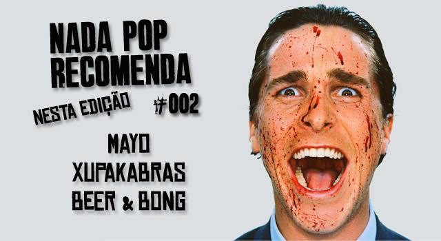 Nada Pop Recomenda #002 – MAYO, Xupakabras e Beer & Bong